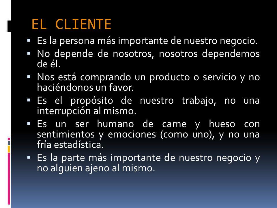 EL CLIENTE Es la persona más importante de nuestro negocio. No depende de nosotros, nosotros dependemos de él. Nos está comprando un producto o servic