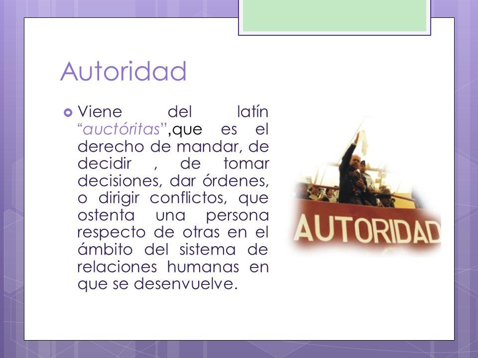 Autoridad Viene del latín auctóritas, que es el derecho de mandar, de decidir, de tomar decisiones, dar órdenes, o dirigir conflictos, que ostenta una