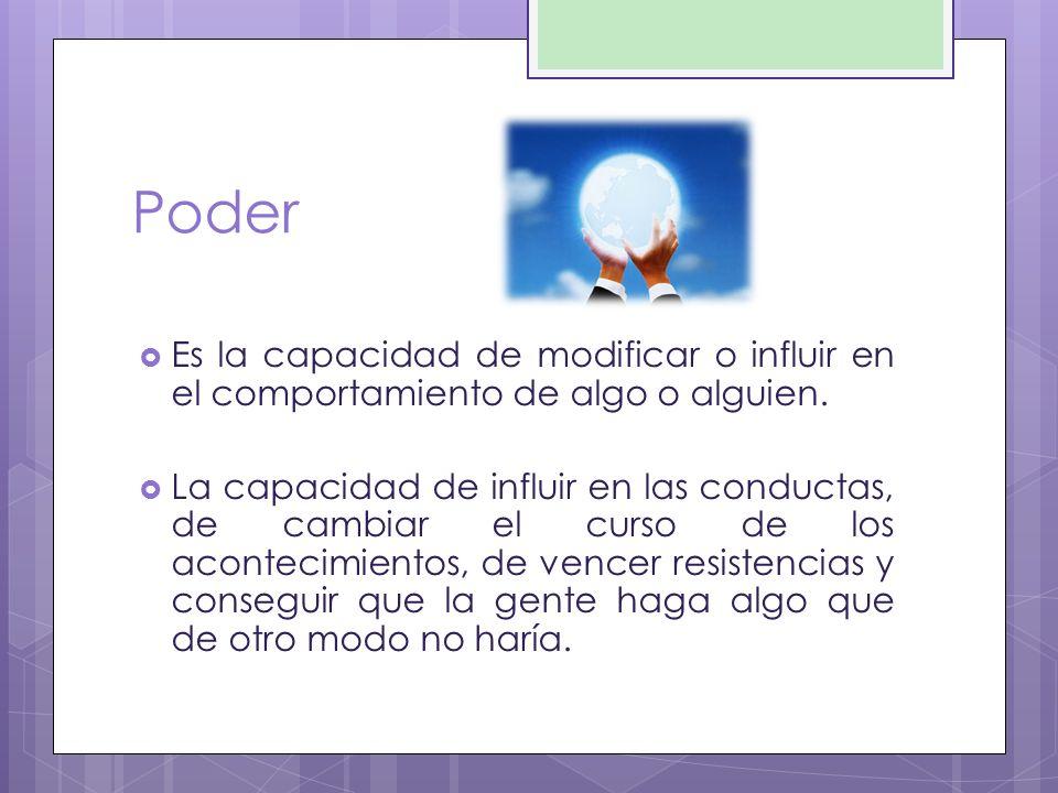Poder Es la capacidad de modificar o influir en el comportamiento de algo o alguien. La capacidad de influir en las conductas, de cambiar el curso de