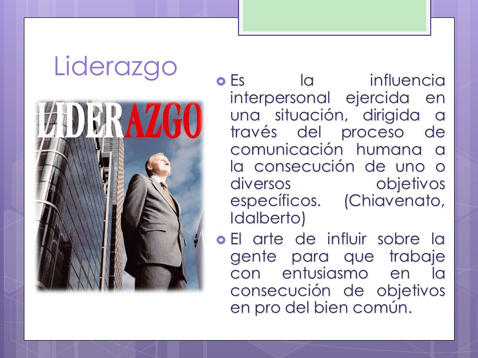 Liderazgo Es la influencia interpersonal ejercida en una situación, dirigida a través del proceso de comunicación humana a la consecución de uno o div