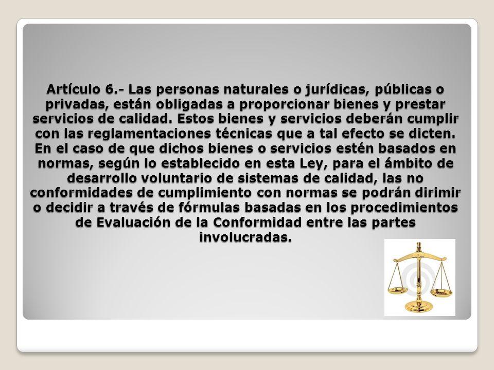 Artículo 6.- Las personas naturales o jurídicas, públicas o privadas, están obligadas a proporcionar bienes y prestar servicios de calidad. Estos bien