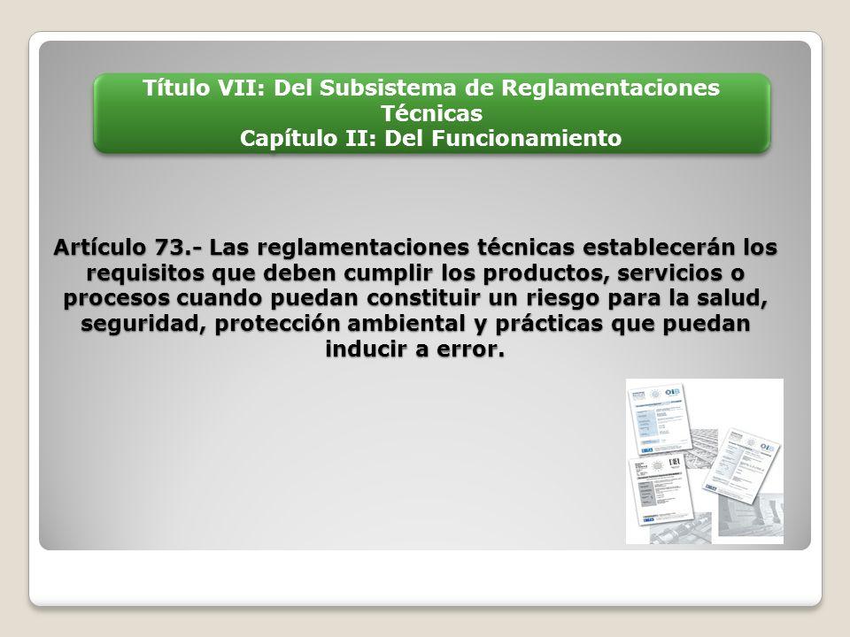 Artículo 73.- Las reglamentaciones técnicas establecerán los requisitos que deben cumplir los productos, servicios o procesos cuando puedan constituir