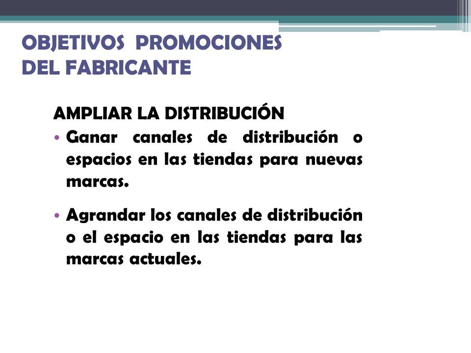 OBJETIVOS PROMOCIONES DEL FABRICANTE AMPLIAR LA DISTRIBUCIÓN Ganar canales de distribución o espacios en las tiendas para nuevas marcas. Agrandar los