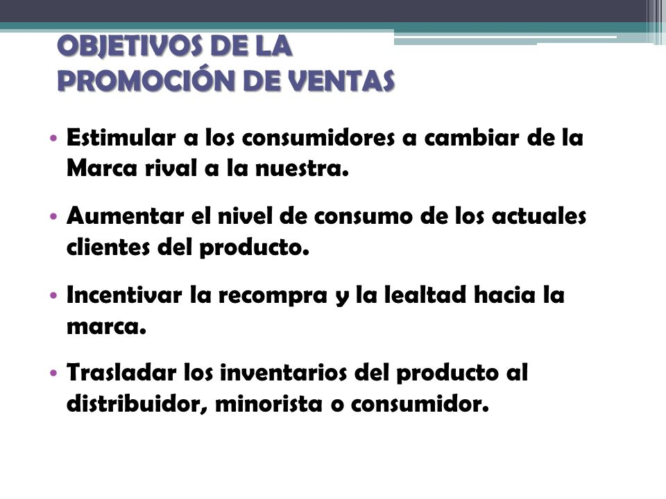 OBJETIVOS DE LA PROMOCIÓN DE VENTAS Estimular a los consumidores a cambiar de la Marca rival a la nuestra. Aumentar el nivel de consumo de los actuale