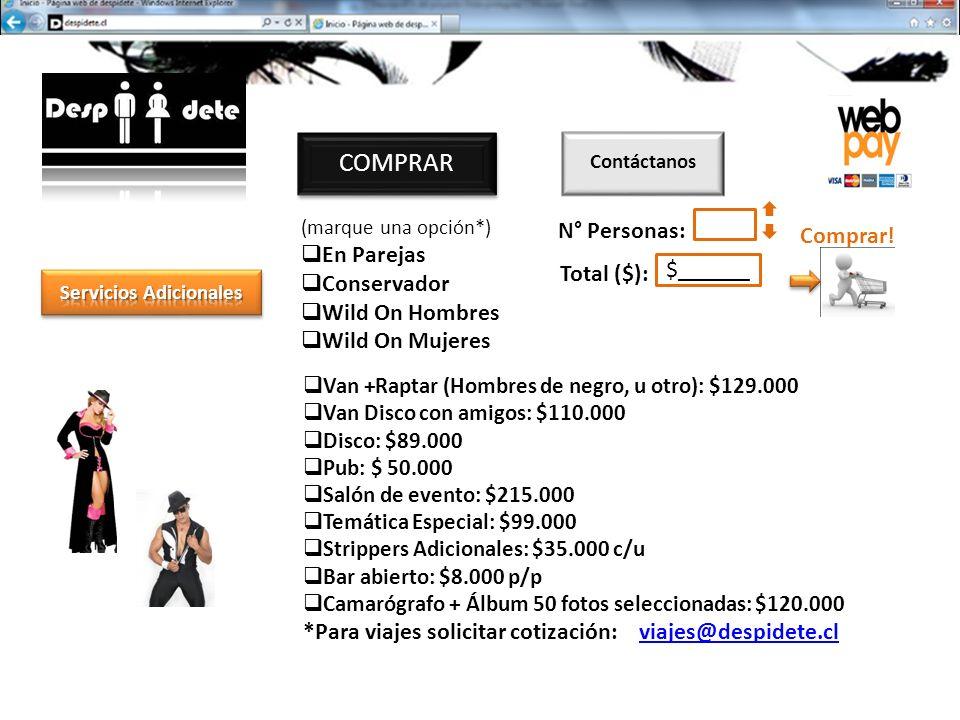 Van +Raptar (Hombres de negro, u otro): $129.000 Van Disco con amigos: $110.000 Disco: $89.000 Pub: $ 50.000 Salón de evento: $215.000 Temática Especial: $99.000 Strippers Adicionales: $35.000 c/u Bar abierto: $8.000 p/p Camarógrafo + Álbum 50 fotos seleccionadas: $120.000 *Para viajes solicitar cotización: viajes@despidete.clviajes@despidete.cl (marque una opción*) En Parejas Conservador Wild On Hombres Wild On Mujeres COMPRAR N° Personas: Total ($): $______ Comprar.