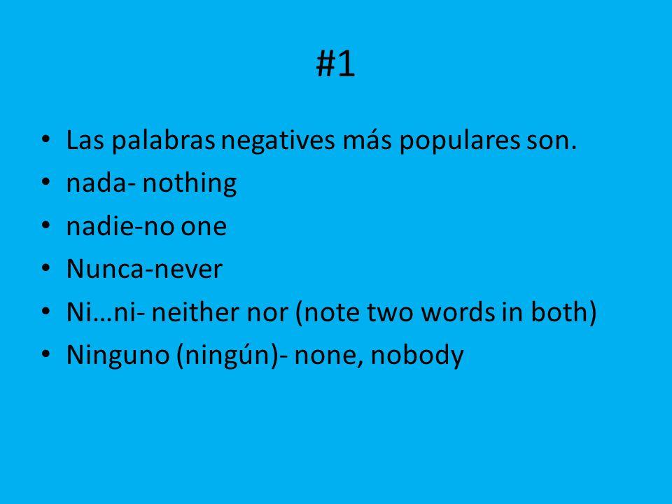#1 Las palabras negatives más populares son. nada- nothing nadie-no one Nunca-never Ni…ni- neither nor (note two words in both) Ninguno (ningún)- none