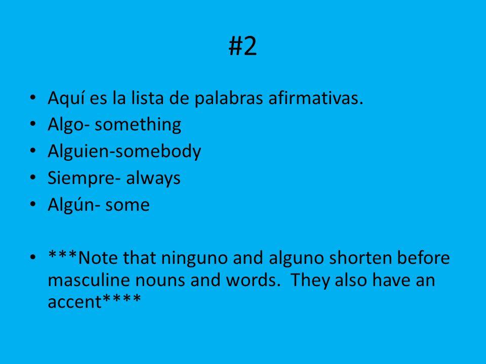 #2 Aquí es la lista de palabras afirmativas. Algo- something Alguien-somebody Siempre- always Alg ún- some ***Note that ninguno and alguno shorten bef