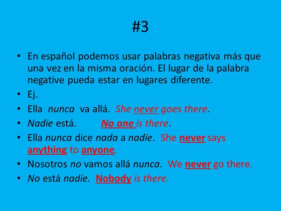 #3 En español podemos usar palabras negativa más que una vez en la misma oración. El lugar de la palabra negative pueda estar en lugares diferente. Ej