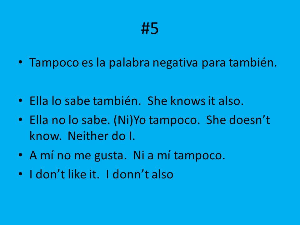 #5 Tampoco es la palabra negativa para también. Ella lo sabe también. She knows it also. Ella no lo sabe. (Ni)Yo tampoco. She doesnt know. Neither do