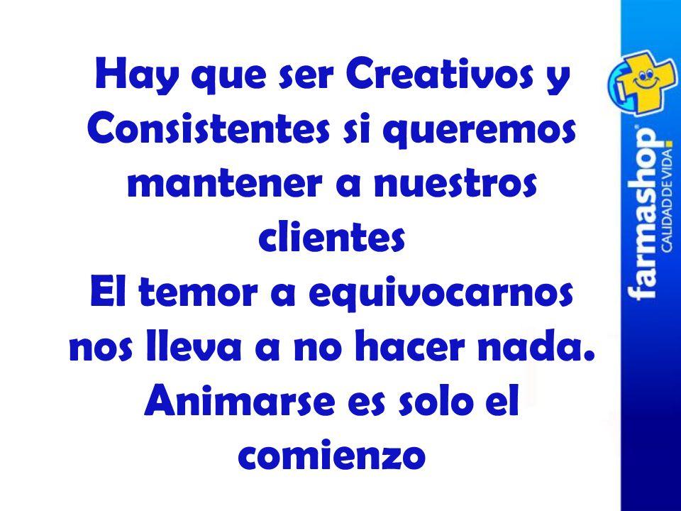 Hay que ser Creativos y Consistentes si queremos mantener a nuestros clientes El temor a equivocarnos nos lleva a no hacer nada. Animarse es solo el c