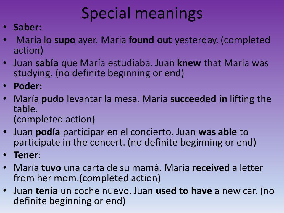 Special meanings Saber: María lo supo ayer. Maria found out yesterday. (completed action) Juan sabía que María estudiaba. Juan knew that Maria was stu