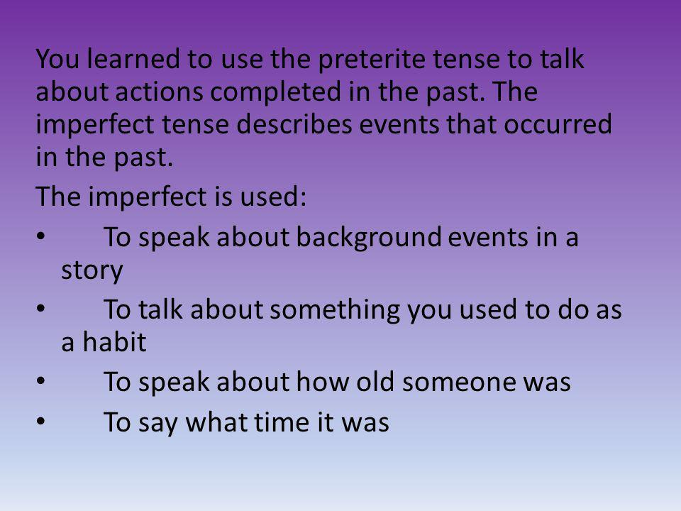 You learned to use the preterite tense to talk about actions completed in the past. The imperfect tense describes events that occurred in the past. Th