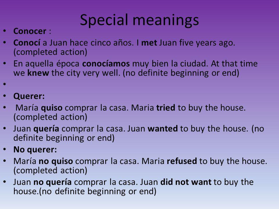 Special meanings Conocer : Conocí a Juan hace cinco años. I met Juan five years ago. (completed action) En aquella época conocíamos muy bien la ciudad