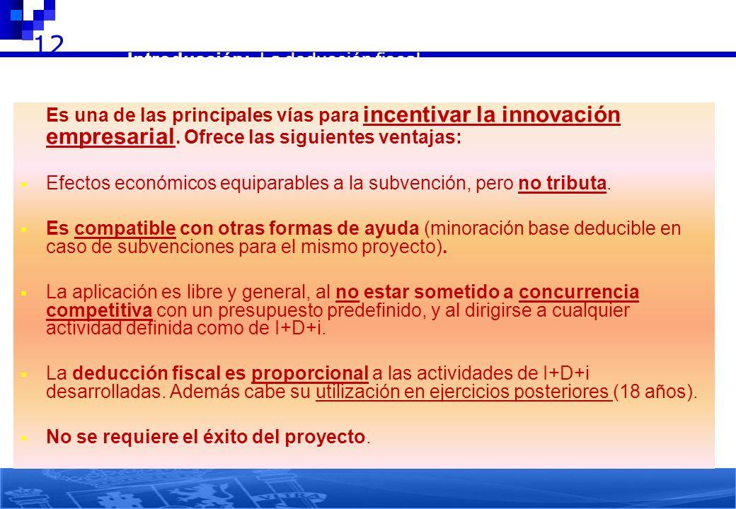 12 Es una de las principales vías para incentivar la innovación empresarial. Ofrece las siguientes ventajas: Efectos económicos equiparables a la subv