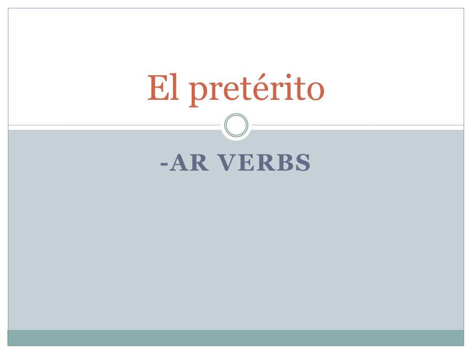 -AR VERBS El pretérito