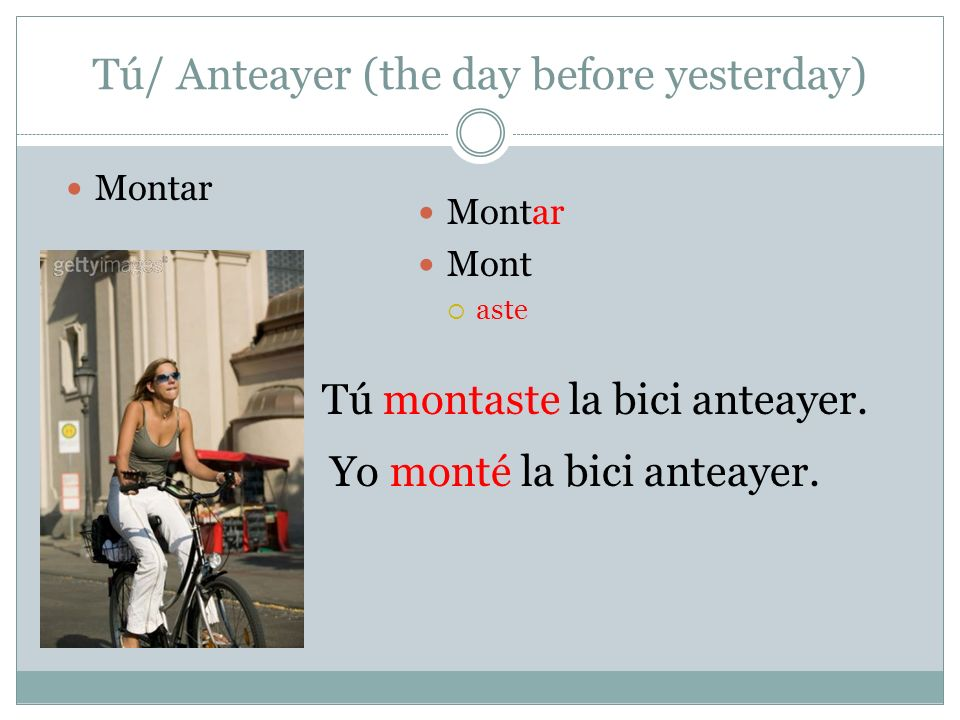 Tú/ Anteayer (the day before yesterday) Montar Mont aste Tú montaste la bici anteayer. Yo monté la bici anteayer. Montar