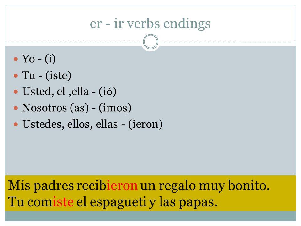 er - ir verbs endings Yo - ( í ) Tu - (iste) Usted, el,ella - (i ó ) Nosotros (as) - (imos) Ustedes, ellos, ellas - (ieron) Mis padres recibieron un r