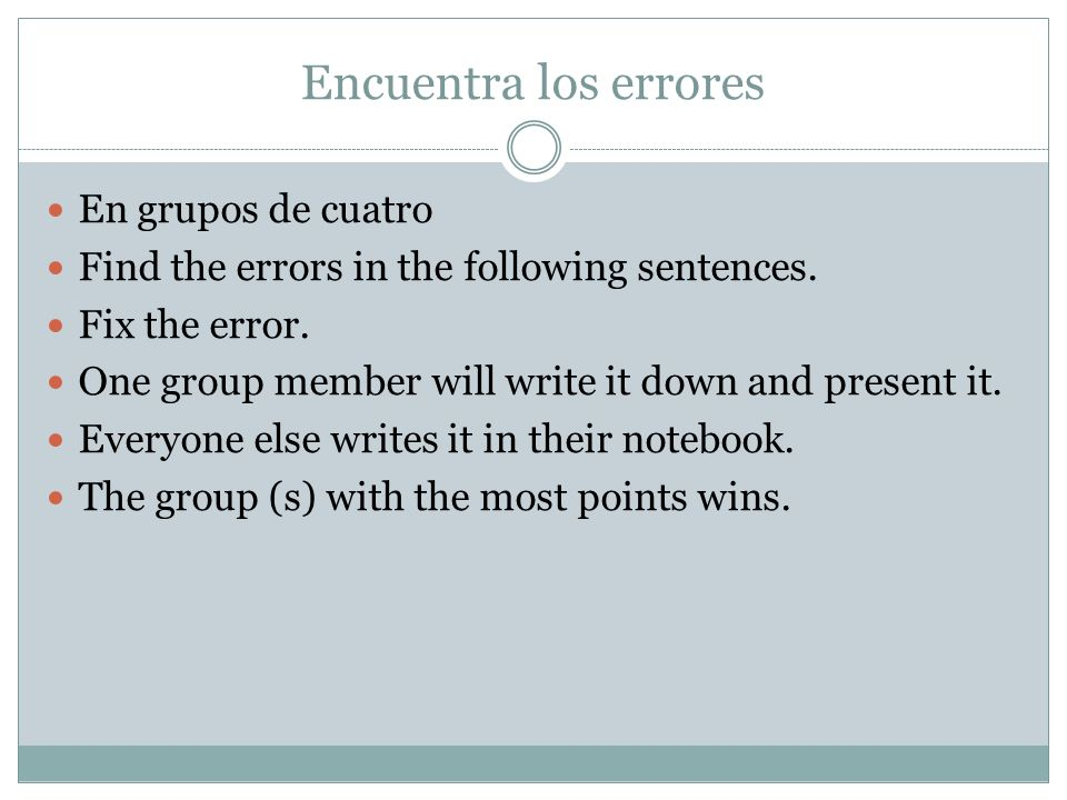 Encuentra los errores En grupos de cuatro Find the errors in the following sentences. Fix the error. One group member will write it down and present i