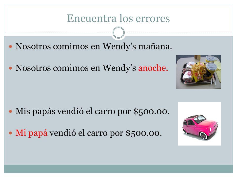 Encuentra los errores Nosotros comimos en Wendys mañana. Mis papás vendió el carro por $500.00. Mi papá vendió el carro por $500.00. Nosotros comimos
