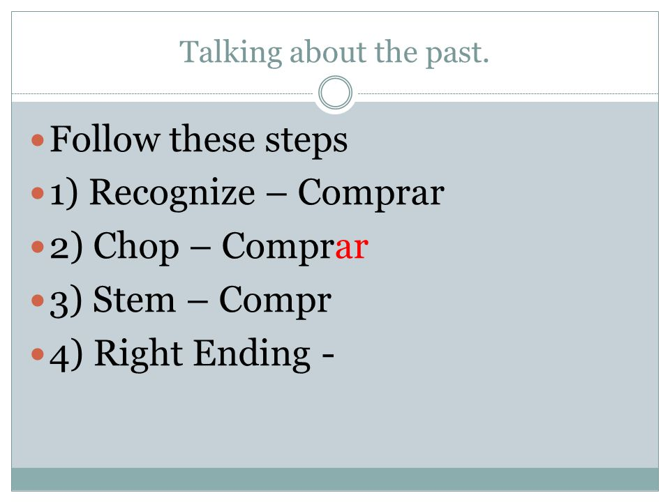 Talking about the past. Follow these steps 1) Recognize – Comprar 2) Chop – Comprar 3) Stem – Compr 4) Right Ending -