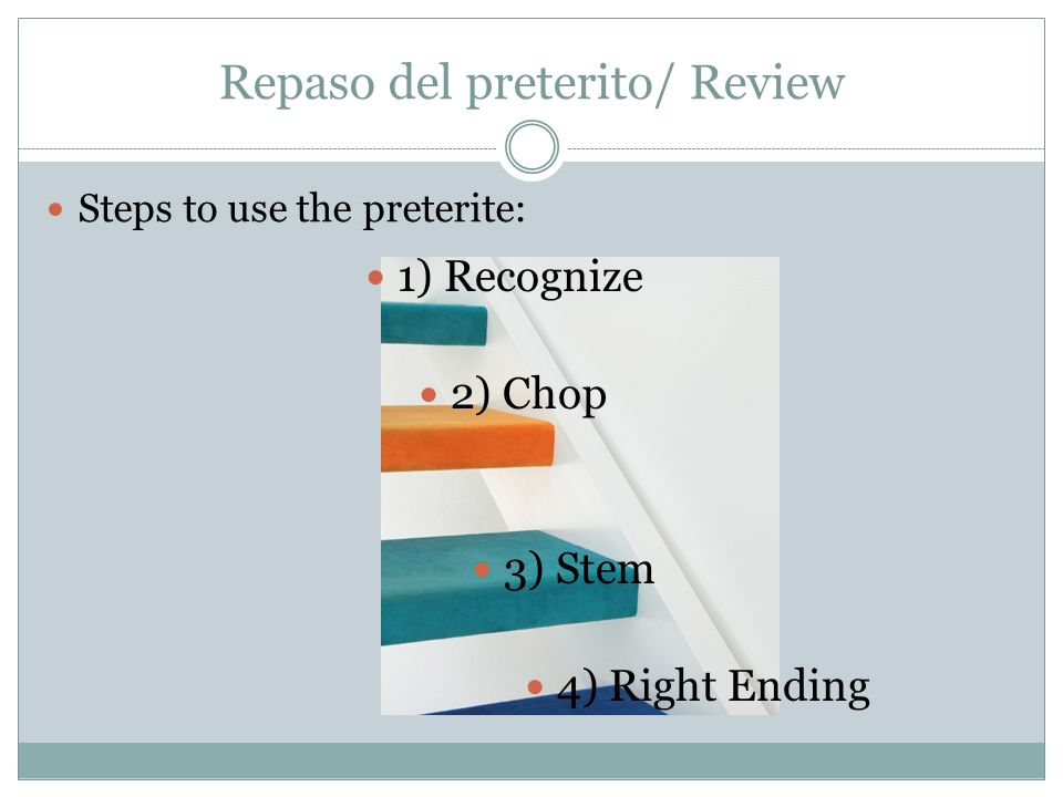 Repaso del preterito/ Review Steps to use the preterite: 1) Recognize 2) Chop 3) Stem 4) Right Ending