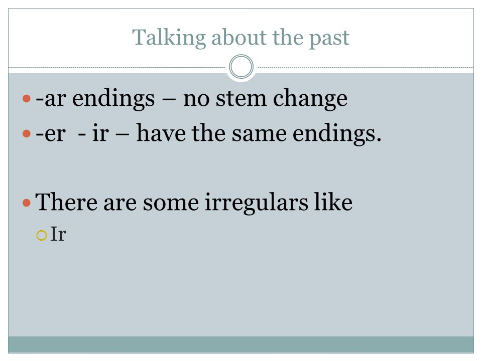 Talking about the past -ar endings – no stem change -er - ir – have the same endings. There are some irregulars like Ir