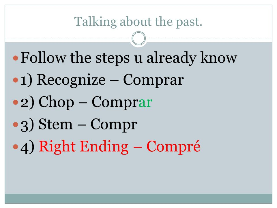 Talking about the past. Follow the steps u already know 1) Recognize – Comprar 2) Chop – Comprar 3) Stem – Compr 4) Right Ending – Compré