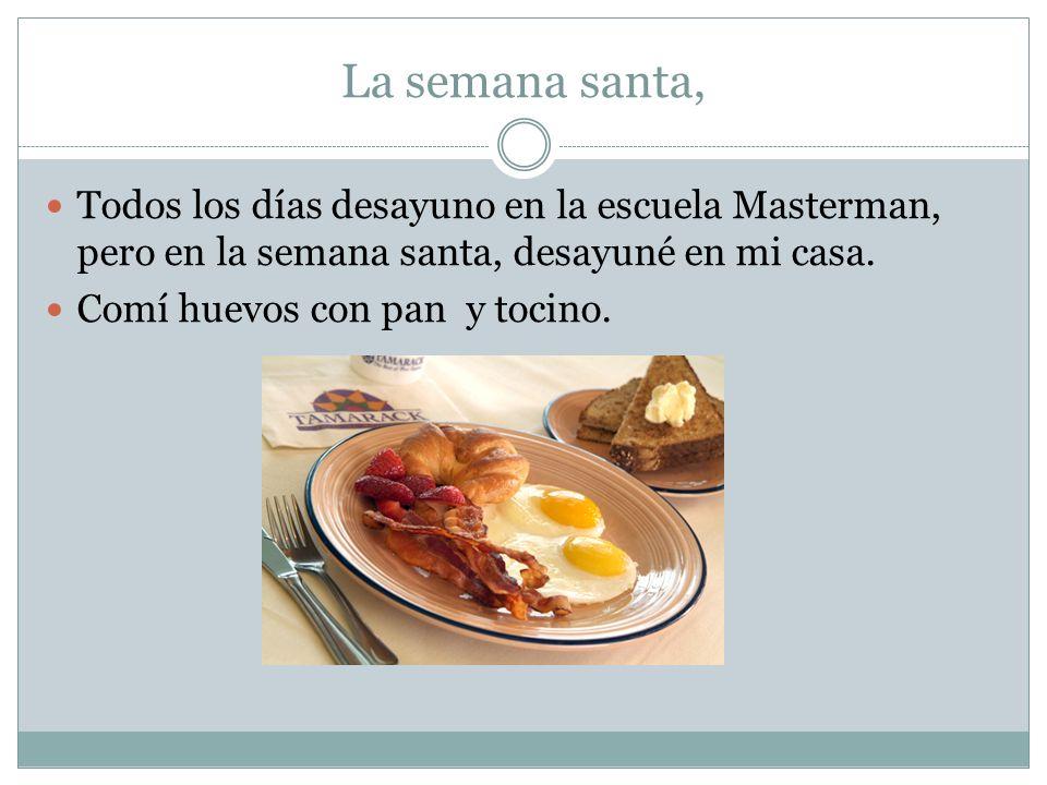 La semana santa, Todos los días desayuno en la escuela Masterman, pero en la semana santa, desayuné en mi casa. Comí huevos con pan y tocino.