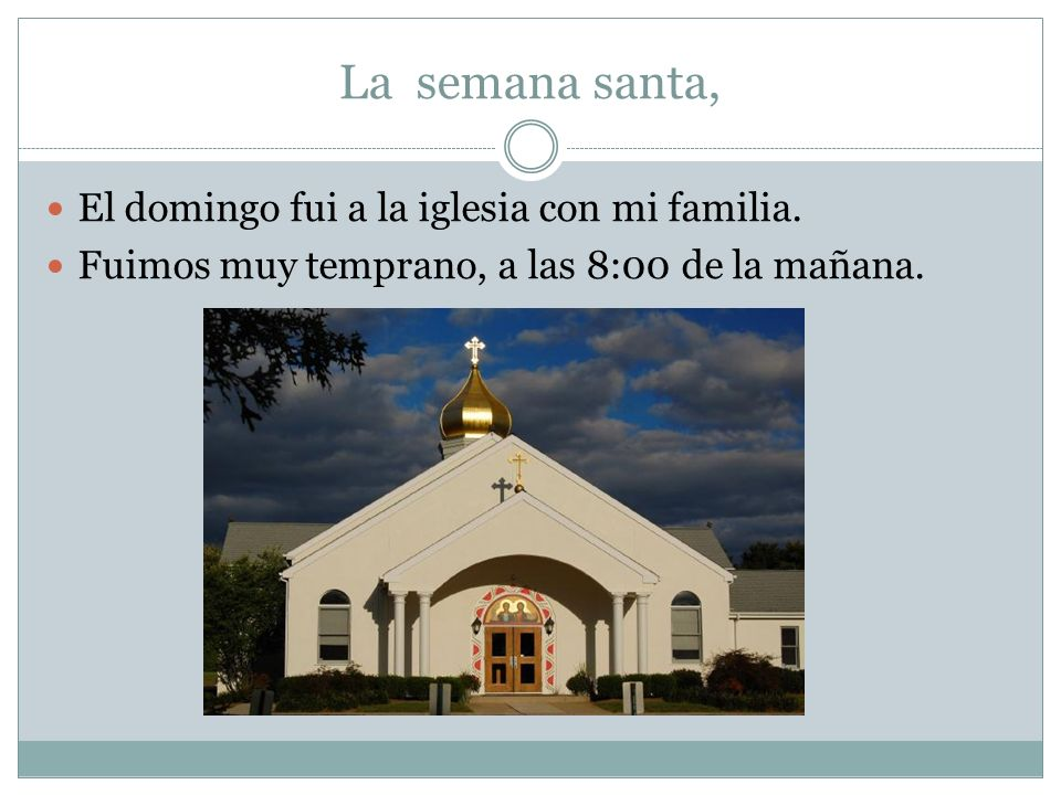 La semana santa, El domingo fui a la iglesia con mi familia. Fuimos muy temprano, a las 8:00 de la mañana.