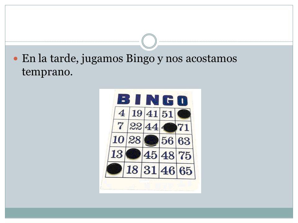 En la tarde, jugamos Bingo y nos acostamos temprano.