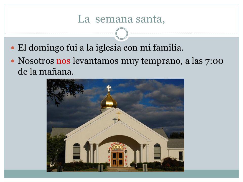 La semana santa, El domingo fui a la iglesia con mi familia. Nosotros nos levantamos muy temprano, a las 7:00 de la mañana.