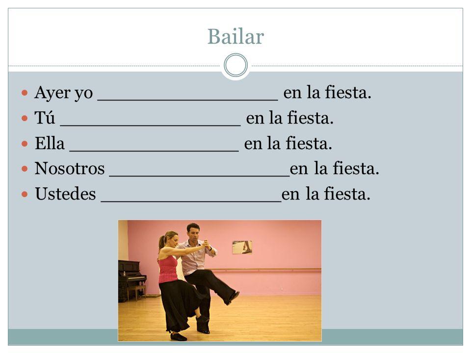 Bailar Ayer yo ________________ en la fiesta. Tú ________________ en la fiesta. Ella _______________ en la fiesta. Nosotros ________________en la fies