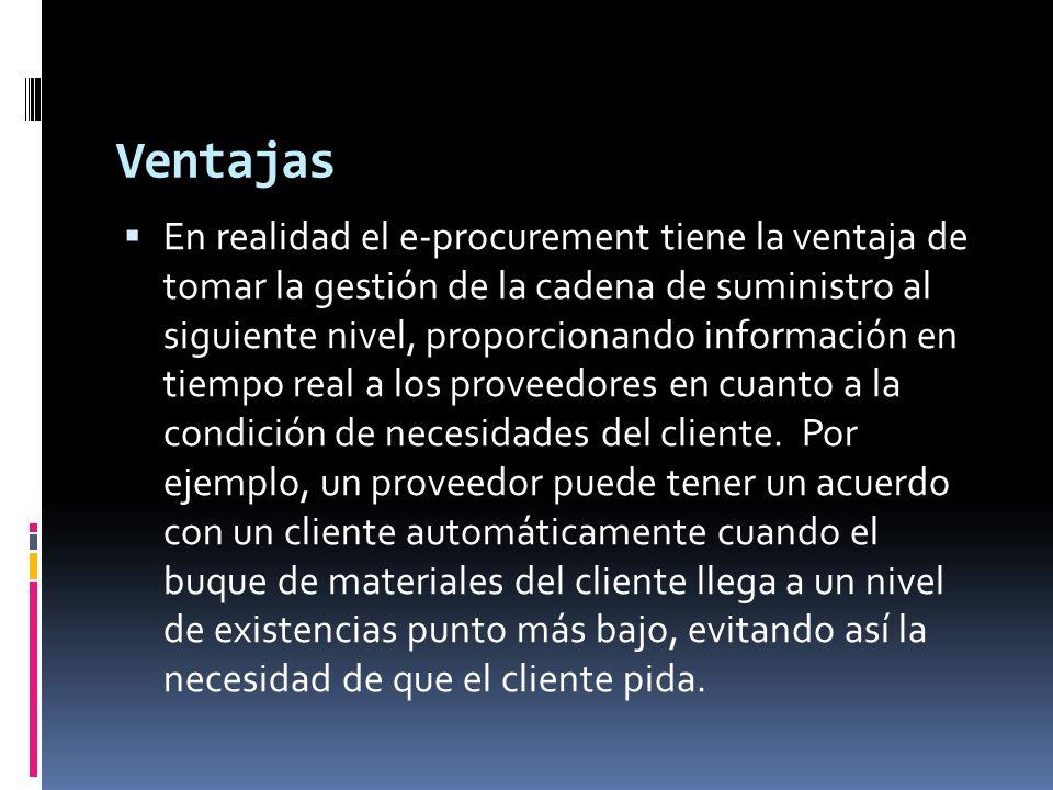 Ventajas En realidad el e-procurement tiene la ventaja de tomar la gestión de la cadena de suministro al siguiente nivel, proporcionando información en tiempo real a los proveedores en cuanto a la condición de necesidades del cliente.