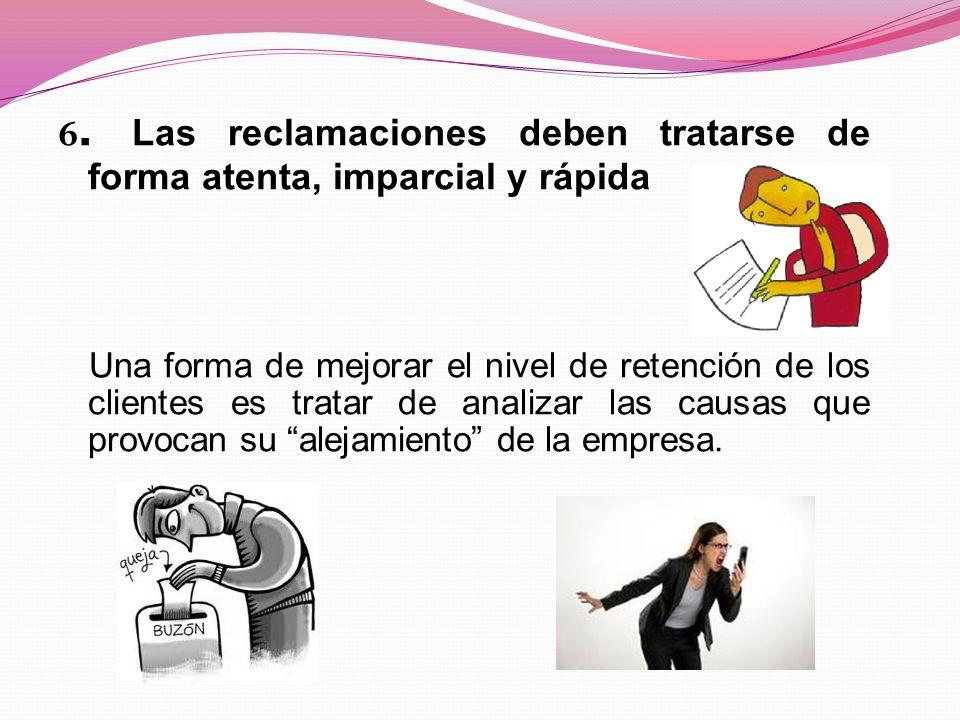 6. Las reclamaciones deben tratarse de forma atenta, imparcial y rápida Una forma de mejorar el nivel de retención de los clientes es tratar de analiz