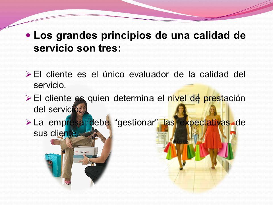 Los grandes principios de una calidad de servicio son tres: El cliente es el único evaluador de la calidad del servicio.