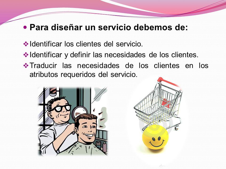 Para diseñar un servicio debemos de: Identificar los clientes del servicio.