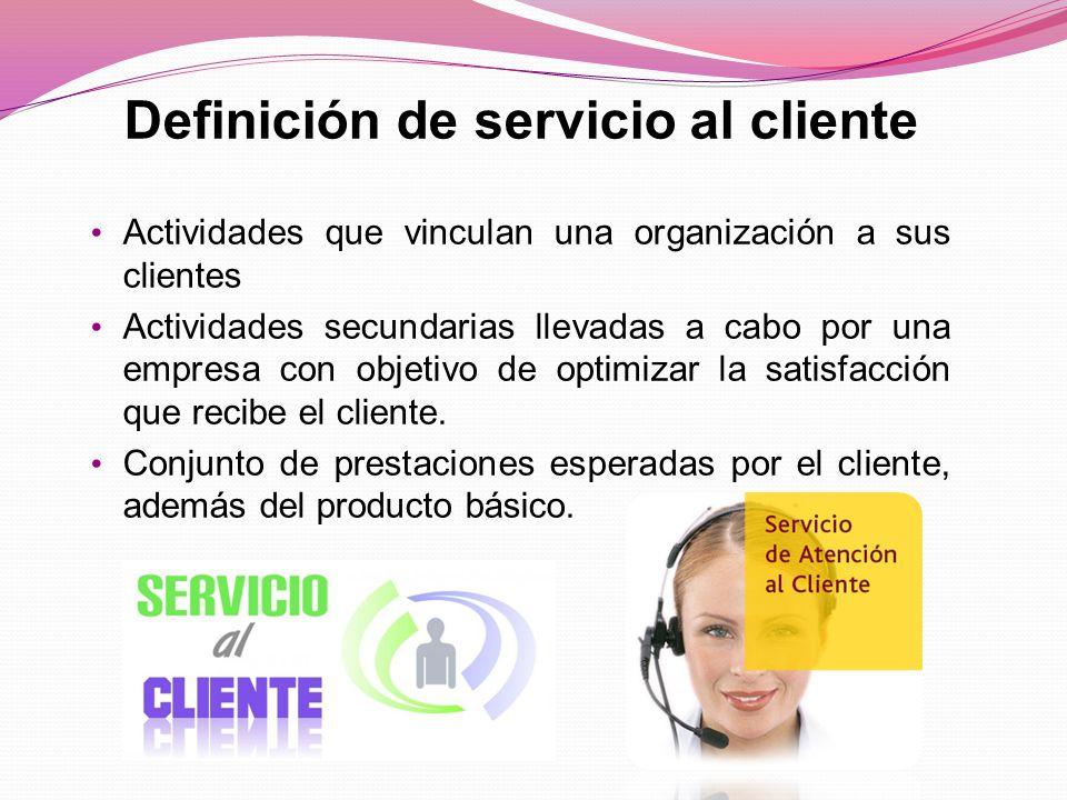 Definición de servicio al cliente Actividades que vinculan una organización a sus clientes Actividades secundarias llevadas a cabo por una empresa con objetivo de optimizar la satisfacción que recibe el cliente.