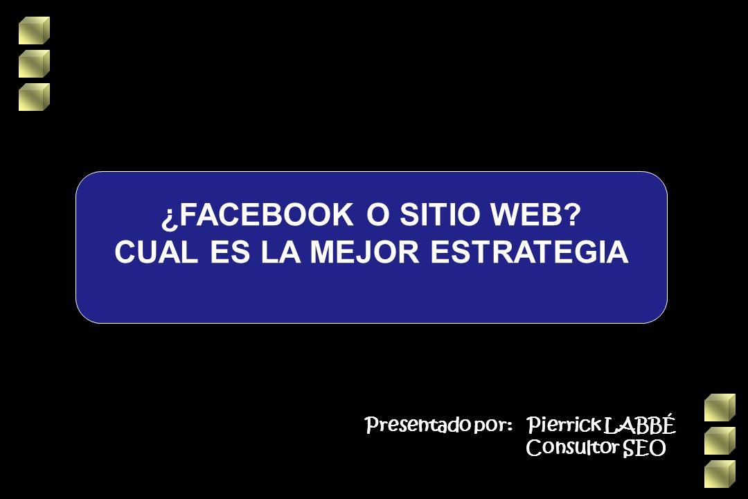 ¿FACEBOOK O SITIO WEB CUAL ES LA MEJOR ESTRATEGIA Presentado por: Pierrick LABBÉ Consultor SEO