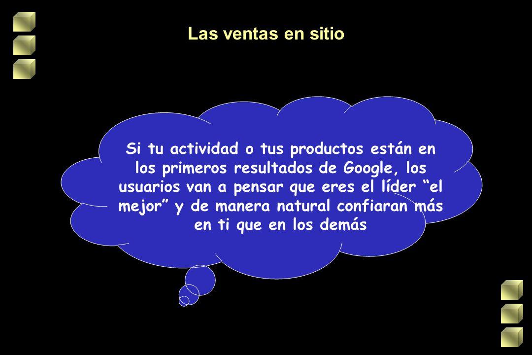Las ventas en sitio Si tu actividad o tus productos están en los primeros resultados de Google, los usuarios van a pensar que eres el líder el mejor y de manera natural confiaran más en ti que en los demás