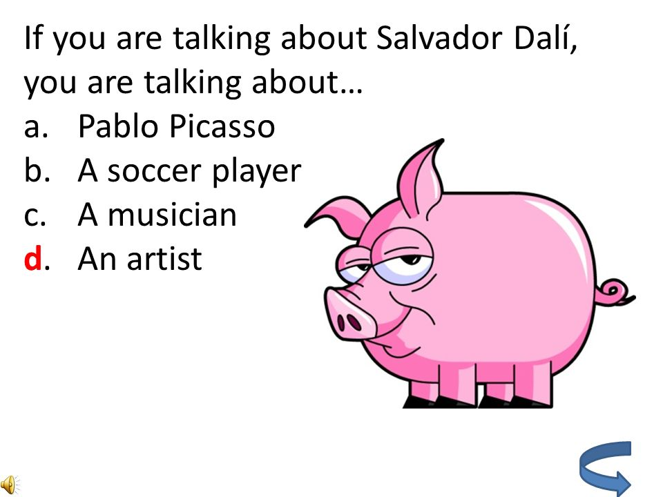 If you are talking about Salvador Dalí, you are talking about… a.Pablo Picasso b.A soccer player c.A musician d.An artist d
