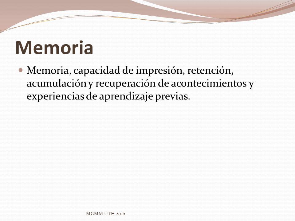 Memoria Memoria, capacidad de impresión, retención, acumulación y recuperación de acontecimientos y experiencias de aprendizaje previas. MGMM UTH 2010