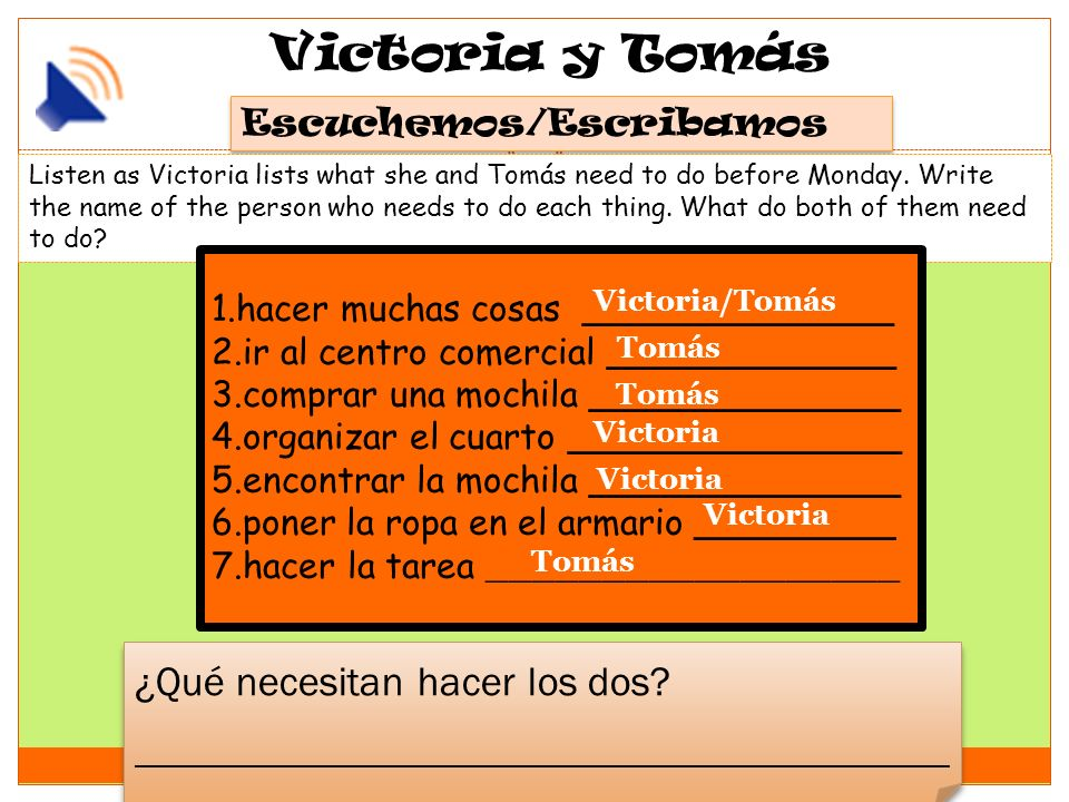 Victoria y Tomás Escuchemos/Escribamos Listen as Victoria lists what she and Tomás need to do before Monday. Write the name of the person who needs to