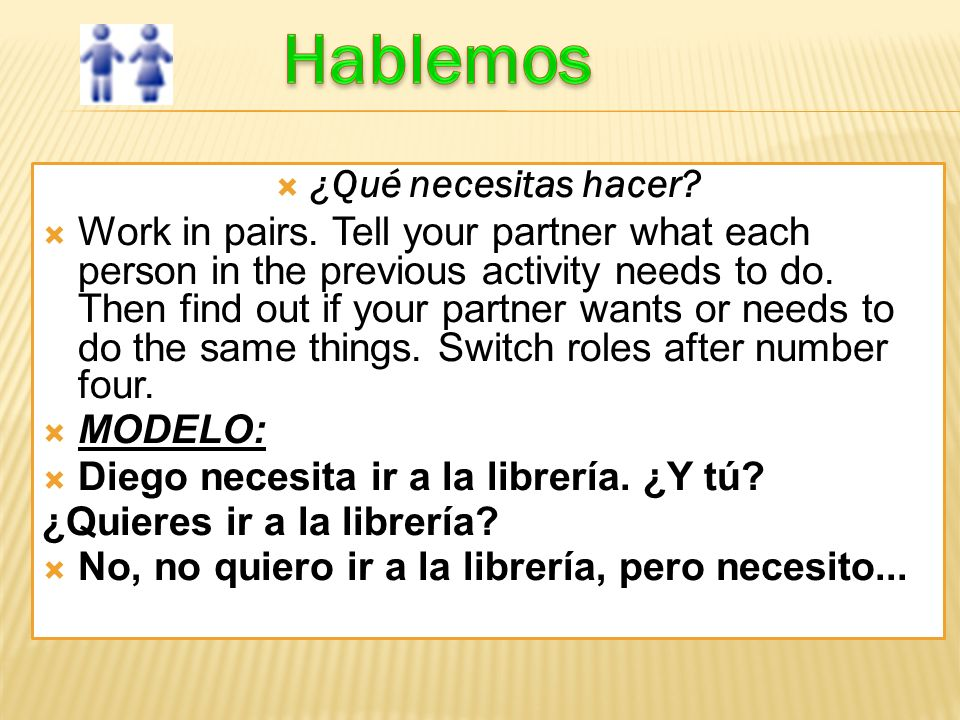 ¿Qué necesitas hacer? Work in pairs. Tell your partner what each person in the previous activity needs to do. Then find out if your partner wants or n