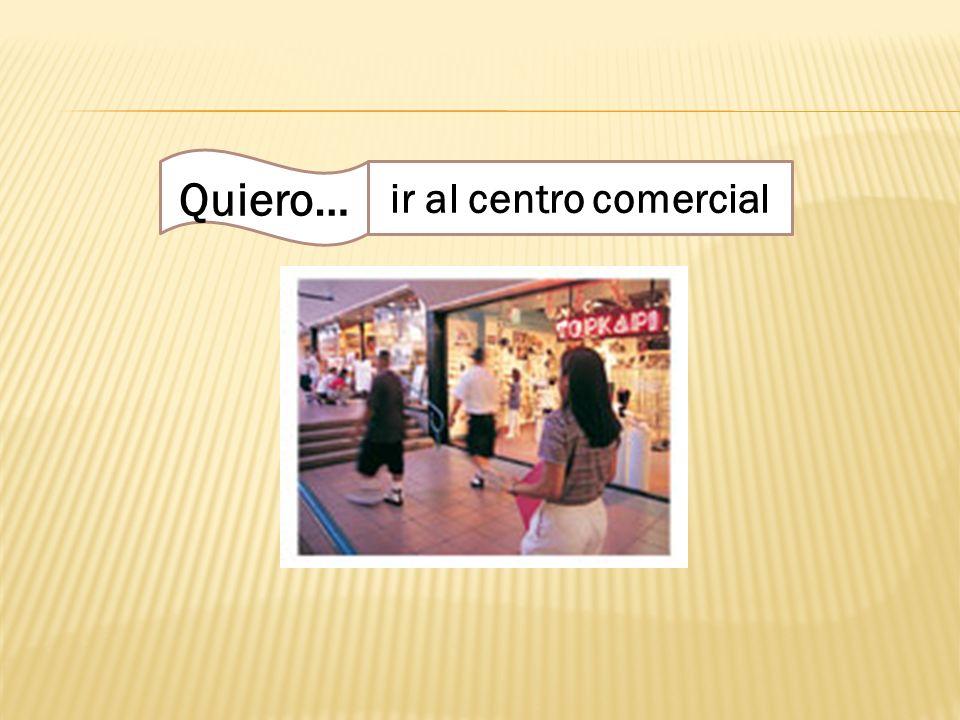Quiero… ir al centro comercial