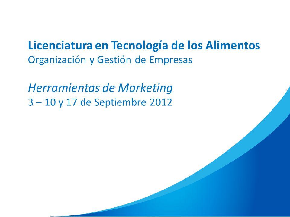Licenciatura en Tecnología de los Alimentos Organización y Gestión de Empresas Herramientas de Marketing 3 – 10 y 17 de Septiembre 2012