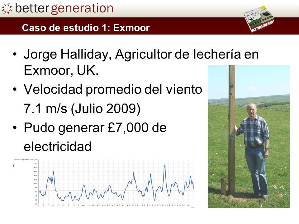 Caso de estudio 1: Exmoor Jorge Halliday, Agricultor de lechería en Exmoor, UK. Velocidad promedio del viento 7.1 m/s (Julio 2009) Pudo generar £7,000