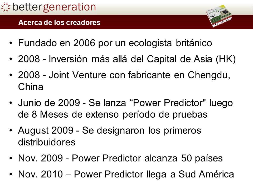 Acerca de los creadores Fundado en 2006 por un ecologista británico 2008 - Inversión más allá del Capital de Asia (HK) 2008 - Joint Venture con fabricante en Chengdu, China Junio de 2009 - Se lanza Power Predictor luego de 8 Meses de extenso período de pruebas August 2009 - Se designaron los primeros distribuidores Nov.