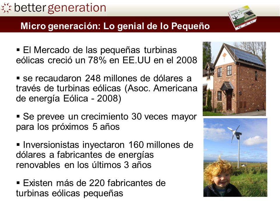 Micro generación: Lo genial de lo Pequeño El Mercado de las pequeñas turbinas eólicas creció un 78% en EE.UU en el 2008 se recaudaron 248 millones de dólares a través de turbinas eólicas (Asoc.