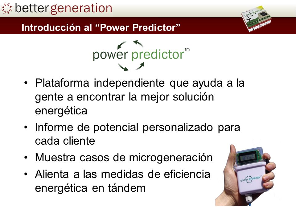 Plataforma independiente que ayuda a la gente a encontrar la mejor solución energética Informe de potencial personalizado para cada cliente Muestra casos de microgeneración Alienta a las medidas de eficiencia energética en tándem Introducción al Power Predictor