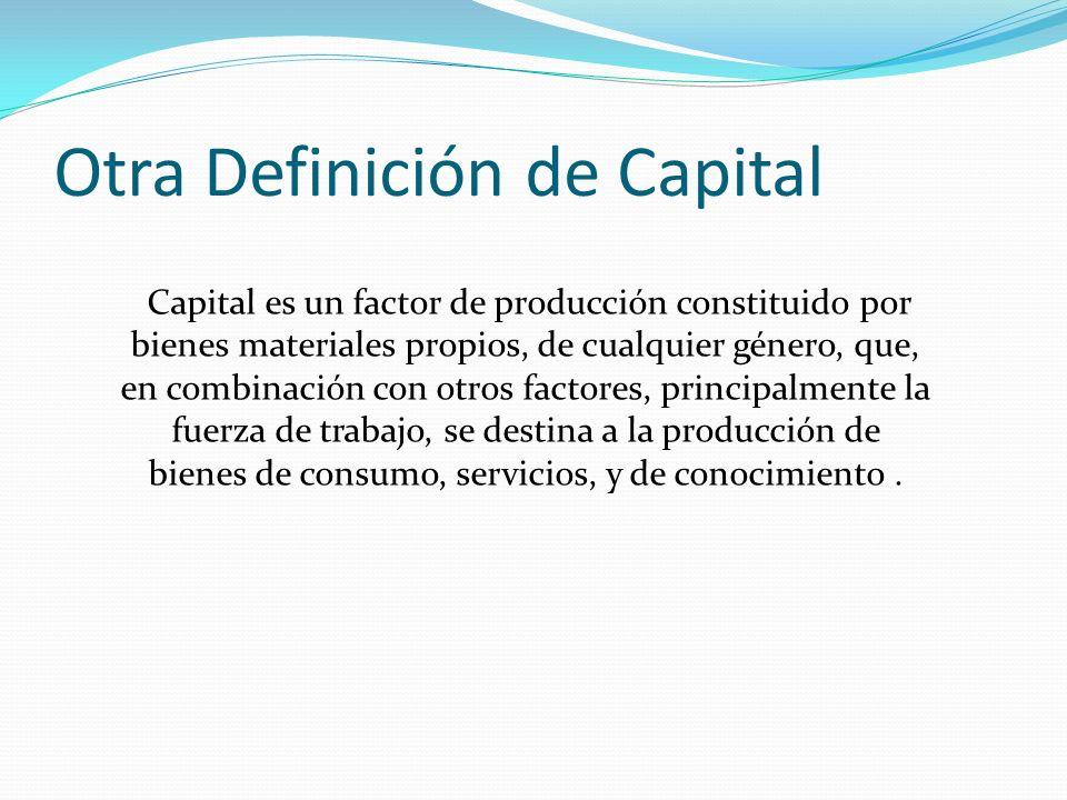 Otra Definición de Capital Capital es un factor de producción constituido por bienes materiales propios, de cualquier género, que, en combinación con